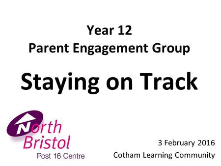 Year 1 2 Parent Engagement Group Staying on Track 3 February 2016 Cotham Learning Community.