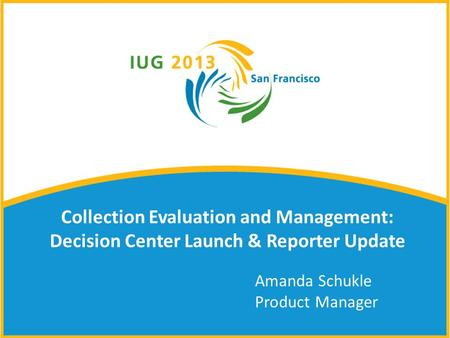 Collection Evaluation and Management: Decision Center Launch & Reporter Update Amanda Schukle Product Manager.