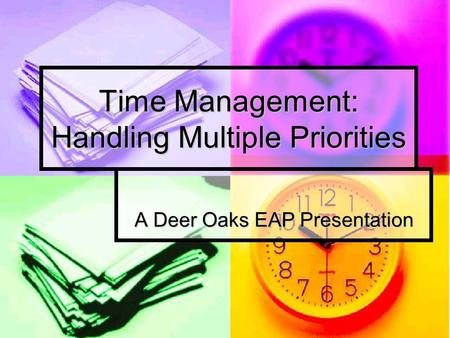 Time Management: Handling Multiple Priorities A Deer Oaks EAP Presentation.