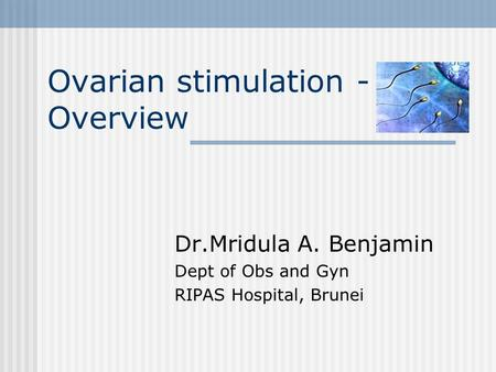 Ovarian stimulation - Overview Dr.Mridula A. Benjamin Dept of Obs and Gyn RIPAS Hospital, Brunei.