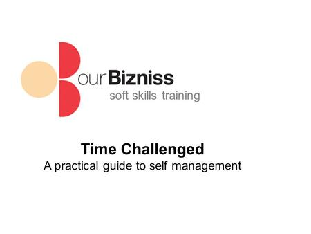 Soft skills training Time Challenged A practical guide to self management.