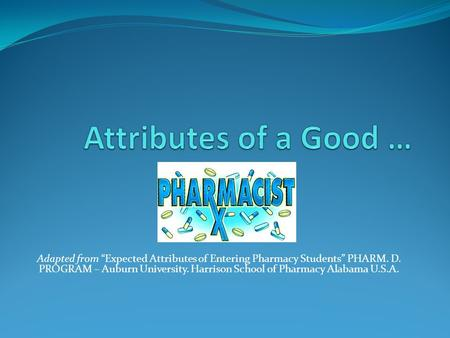 "Adapted from ""Expected Attributes of Entering Pharmacy Students"" PHARM. D. PROGRAM – Auburn University. Harrison School of Pharmacy Alabama U.S.A."