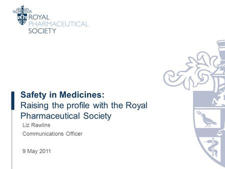 Safety in Medicines: Raising the profile with the Royal Pharmaceutical Society Liz Rawlins Communications Officer 9 May 2011.
