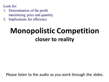 Monopolistic Competition closer to reality Please listen to the audio as you work through the slides. Monopolistic Competition closer to reality Please.