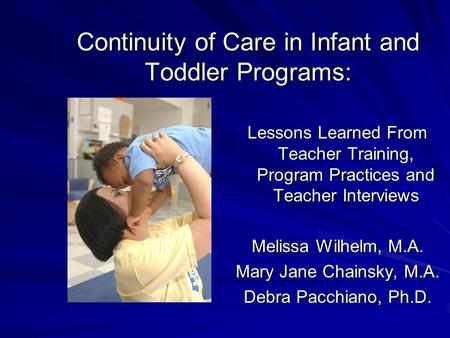 Continuity of Care in Infant and Toddler Programs: Lessons Learned From Teacher Training, Program Practices and Teacher Interviews Melissa Wilhelm, M.A.