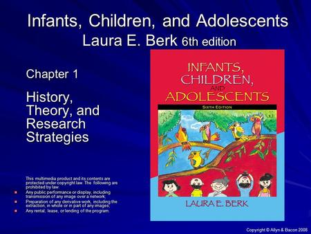 Copyright © Allyn & Bacon 2008 Infants, Children, and Adolescents Laura E. Berk 6th edition Chapter 1 History, Theory, and Research Strategies This multimedia.
