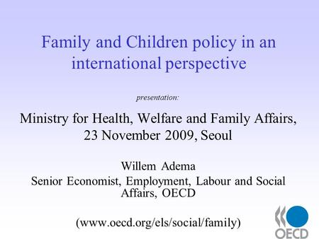 Family and Children policy in an international perspective presentation: Ministry for Health, Welfare and Family Affairs, 23 November 2009, Seoul Willem.