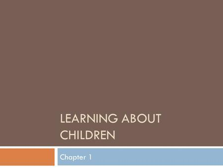 LEARNING ABOUT CHILDREN Chapter 1. What is Child Development?  Development- gradual process of change in all living organisms  Child development- study.