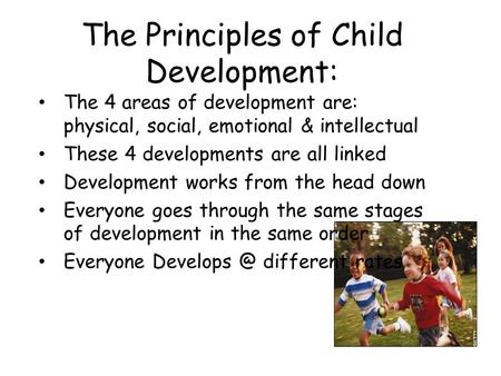 The Principles of Child Development: The 4 areas of development are: physical, social, emotional & intellectual These 4 developments are all linked Development.