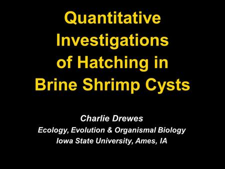 Quantitative Investigations of Hatching in Brine Shrimp Cysts Charlie Drewes Ecology, Evolution & Organismal Biology Iowa State University, Ames, IA.