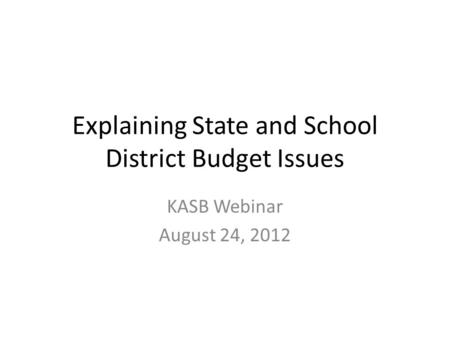 Explaining State and School District Budget Issues KASB Webinar August 24, 2012.