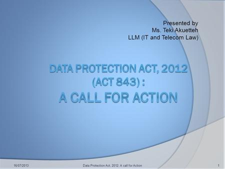 Presented by Ms. Teki Akuetteh LLM (IT and Telecom Law) 16/07/2013Data Protection Act, 2012: A call for Action1.