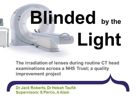 Blinded by the Light The irradiation of lenses during routine CT head examinations across a NHS Trust; a quality improvement project Dr Jack Roberts, Dr.