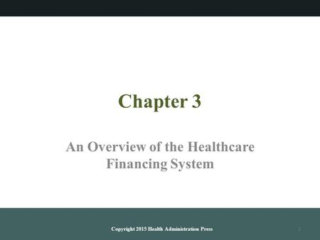 Chapter 3 An Overview of the Healthcare Financing System Copyright 2015 Health Administration Press1.