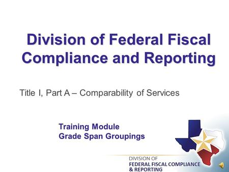 Division of Federal Fiscal Compliance and Reporting Title I, Part A – Comparability of Services Training Module Grade Span Groupings.