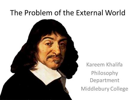 The Problem of the External World Kareem Khalifa Philosophy Department Middlebury College.