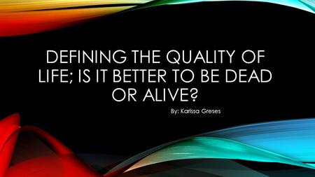 DEFINING THE QUALITY OF LIFE; IS IT BETTER TO BE DEAD OR ALIVE? By: Karissa Greses.