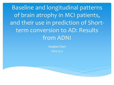Baseline and longitudinal patterns of brain atrophy in MCI patients, and their use in prediction of Short- term conversion to AD: Results from ADNI Xuejiao.