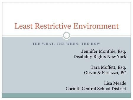 THE WHAT, THE WHEN, THE HOW Least Restrictive Environment Jennifer Monthie, Esq. Disability Rights New York Tara Moffett, Esq. Girvin & Ferlazzo, PC Lisa.