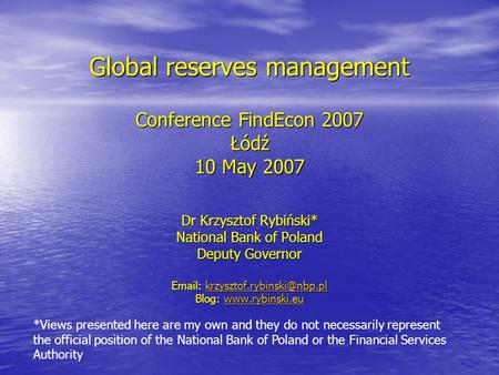 Global reserves management Conference FindEcon 2007 Łódź 10 May 2007 Dr Krzysztof Rybiński* National Bank of Poland Deputy Governor