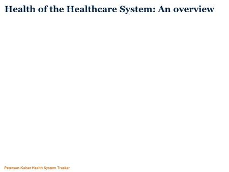 Peterson-Kaiser Health System Tracker Health of the Healthcare System: An overview.