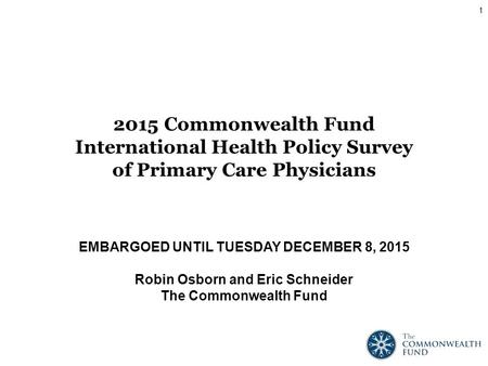 EMBARGOED UNTIL TUESDAY DECEMBER 8, 2015 Robin Osborn and Eric Schneider The Commonwealth Fund 2015 Commonwealth Fund International Health Policy Survey.