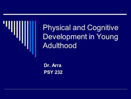 Physical and Cognitive Development in Young Adulthood Dr. Arra PSY 232.