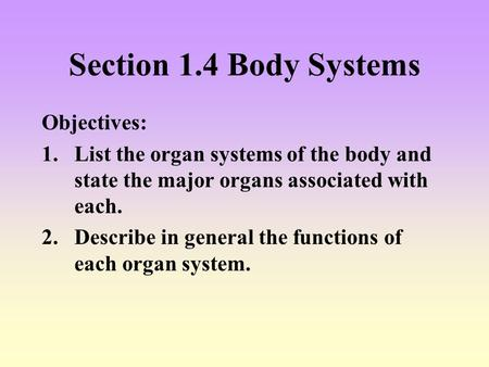 Section 1.4 Body Systems Objectives: 1.List the organ systems of the body and state the major organs associated with each. 2.Describe in general the functions.