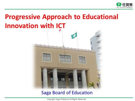 Copyright Saga Prefecture.All Rights Reserved. Saga Board of Education Progressive Approach to Educational Innovation with ICT.