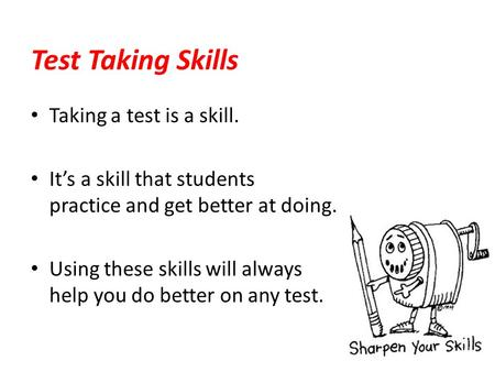 Taking a test is a skill. It's a skill that students practice and get better at doing. Using these skills will always help you do better on any test. Test.