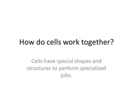 How do cells work together? Cells have special shapes and structures to perform specialized jobs.