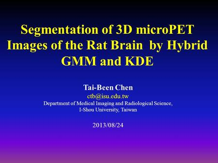 Segmentation of 3D microPET Images of the Rat Brain by Hybrid GMM and KDE Tai-Been Chen Department of Medical Imaging and Radiological Science,