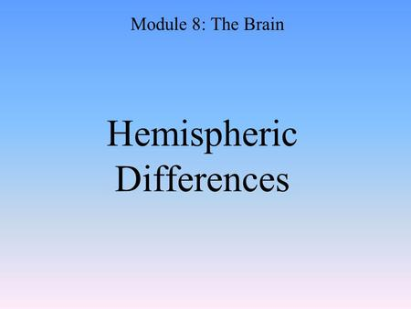 "Hemispheric Differences Module 8: The Brain. Hemispheric Differences ""Left-brained"" and ""right-brained"" debunked Brain is divided into two hemispheres."