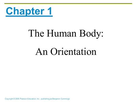 Copyright © 2006 Pearson Education, Inc., publishing as Benjamin Cummings Chapter 1 The Human Body: An Orientation.