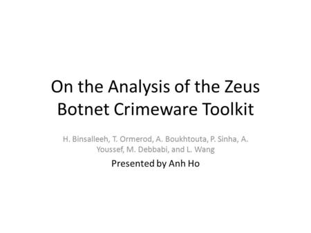 On the Analysis of the Zeus Botnet Crimeware Toolkit H. Binsalleeh, T. Ormerod, A. Boukhtouta, P. Sinha, A. Youssef, M. Debbabi, and L. Wang Presented.