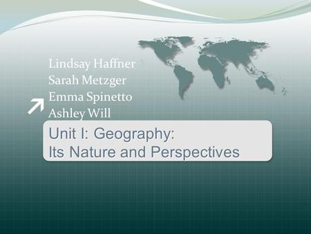 Lindsay Haffner Sarah Metzger Emma Spinetto Ashley Will Unit I: Geography: Its Nature and Perspectives.