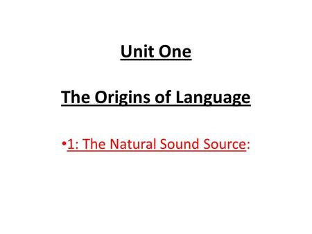 Unit One The Origins of Language 1: The Natural Sound Source: