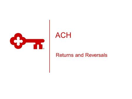ACH Returns and Reversals. KeyCorp Classification Public What is ACH?  Automated Clearing House (ACH) is a funds transfer system governed by the rules.