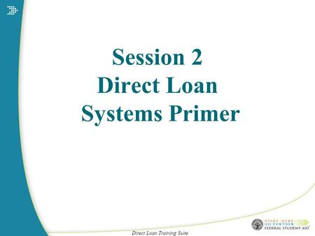 Direct Loan Training Suite Session 2 Direct Loan Systems Primer.