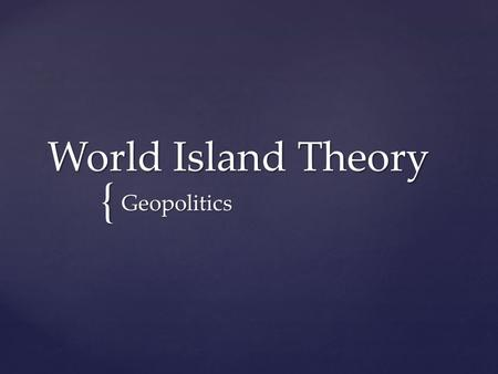"{ World Island Theory Geopolitics.  1904—Mackinder submitted the ""Heartland Theory"" to the Royal Geographical Society (an English Society for the advancement."