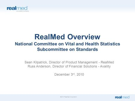 ©2010 RealMed Corporation. RealMed Overview National Committee on Vital and Health Statistics Subcommittee on Standards Sean Kilpatrick, Director of Product.