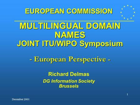 December 2001 1 MULTILINGUAL DOMAIN NAMES JOINT ITU/WIPO Symposium - European Perspective - Richard Delmas DG Information Society Brussels EUROPEAN COMMISSION.