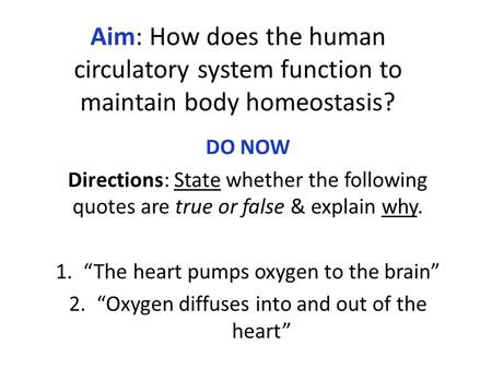 Aim: How does the human circulatory system function to maintain body homeostasis? DO NOW Directions: State whether the following quotes are true or false.