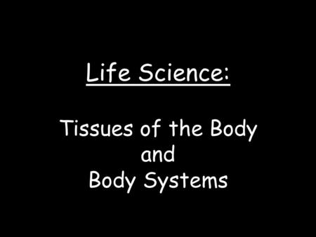 Life Science: Tissues of the Body and Body Systems.