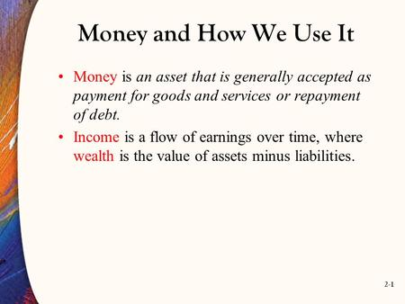2-1 Money and How We Use It Money is an asset that is generally accepted as payment for goods and services or repayment of debt. Income is a flow of earnings.