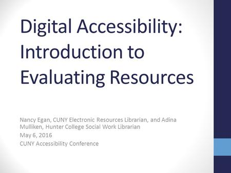 Nancy Egan, CUNY Electronic Resources Librarian, and Adina Mulliken, Hunter College Social Work Librarian May 6, 2016 CUNY Accessibility Conference Digital.