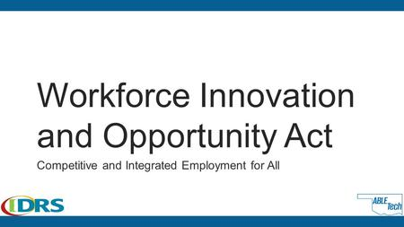Workforce Innovation and Opportunity Act Competitive and Integrated Employment for All.