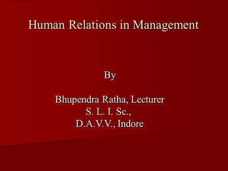 Human Relations in Management By Bhupendra Ratha, Lecturer S. L. I. Sc., D.A.V.V., Indore.