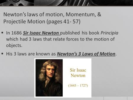 Newton's laws of motion, Momentum, & Projectile Motion (pages 41- 57)  In 1686 Sir Isaac Newton published his book Principia which had 3 laws that relate.