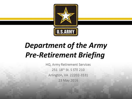 HQ, Army Retirement Services 251 18 th St. S STE 210 Arlington, VA 22202-3531 23 May 2016 Department of the Army Pre-Retirement Briefing.